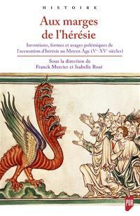 Aux marges de l'hérésie : inventions, formes et usages polémiques de l'accusation d'hérésie au Moyen Age