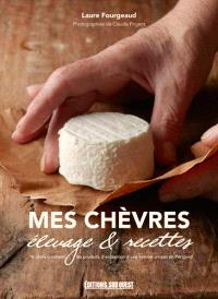 Mes chèvres : élevage & recettes : 16 chefs cuisinent les produits d'exception d'une femme artisan en Périgord