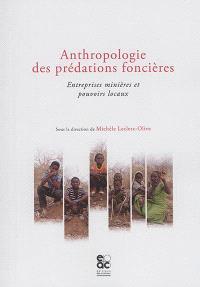 Anthropologie des prédations foncières : entreprises minières et pouvoirs locaux