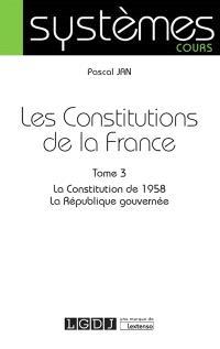 Les Constitutions de la France. Volume 3, La Constitution de 1958, la République gouvernée