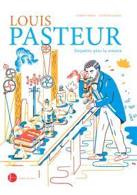 Louis Pasteur, enquêtes pour la science