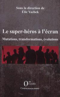 Le super-héros à l'écran : mutations, transformations, évolutions