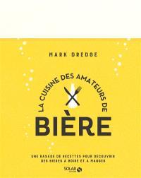La cuisine des amateurs de bière : une rasade de recettes pour découvrir des bières à boire et à manger