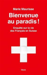 Bienvenue au paradis ! : enquête sur la vie des Français en Suisse
