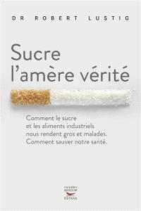 Sucre l'amère vérité : comment le sucre et les aliments industriels nous rendent gros et malades, comment sauver notre santé