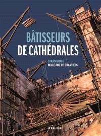 Bâtisseurs de cathédrales : Strasbourg : mille ans de chantiers
