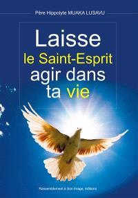 Laisse le Saint-Esprit agir dans ta vie