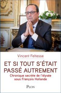 Et si tout s'était passé autrement : chronique secrète de l'Elysée sous François Hollande
