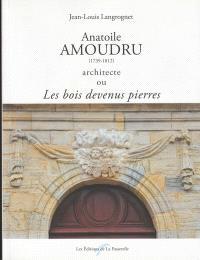 Anatoile Amoudru (1739-1812) architecte ou Les bois devenus pierres : une activité architecturale consacrée durant vingt ans à l'équipement des bourgs et villages franc-comtois en édifices publics et religieux financés par la vente des bois commerciaux