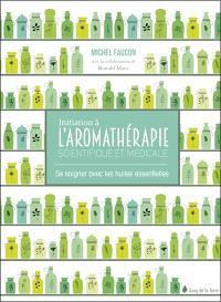 Initiation à l'aromathérapie scientifique et médicale : se soigner avec les huiles essentielles