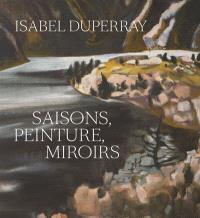 Isabel Duperray : saisons, peinture, miroirs