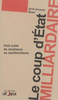 Le coup d'Etat milliardaire : petit traité de résistance au néolibéralisme