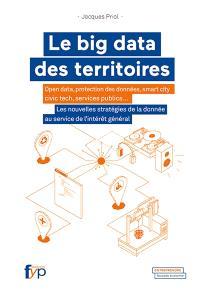 Le big data des territoires : open data, protection des données, smart city, civic tech, services publics... : les nouvelles stratégies de la donnée au service de l'intérêt général