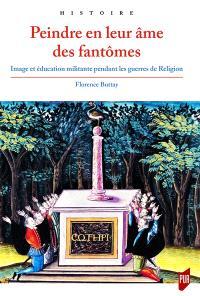 Peindre en leur âme des fantômes : image et éducation militante pendant les guerres de Religion