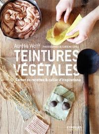Teintures végétales : carnet de recettes & cahier d'inspirations