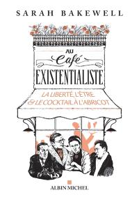 Au café existentialiste : la liberté, l'être & le cocktail à l'abricot : avec Jean-Paul Sartre, Simone de Beauvoir, Albert Camus, Martin Heidegger, Edmund Husserl, Karl Jaspers, Maurice Merleau-Ponty, et d'autres