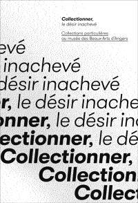 Collectionner, le désir inachevé : collections particulières au Musée des beaux-arts d'Angers