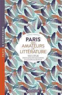 Paris des amateurs de littérature : 100 lieux pour lecteurs passionnés et auteurs en devenir