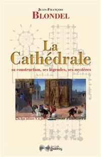 La cathédrale : sa construction, ses légendes, ses mystères