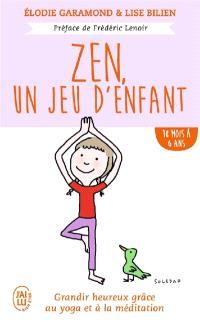 Zen, un jeu d'enfant : grandir heureux grâce au yoga et à la méditation, 18 mois à 6 ans