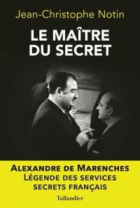 Le maître du secret : Alexandre de Marenches : légende des services secrets français