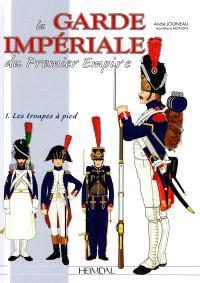 La Garde impériale du premier Empire. Volume 1, 1800-1815, les troupes à pied