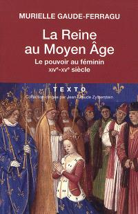 La reine au Moyen Age : le pouvoir au féminin : XIVe-XVe siècle