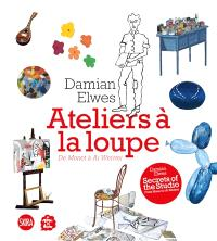 Damian Elwes : ateliers à la loupe : de Monet à Ai Weiwei = Damien Elwes : secrets of the studio : from Monet to Ai Weiwei