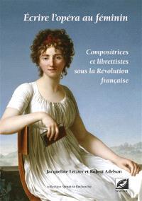 Ecrire l'opéra au féminin : compositrices et librettistes sous la Révolution française