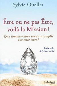 Être ou ne pas être, voilà la mission ! : que sommes-nous venus accomplir sur cette terre ?