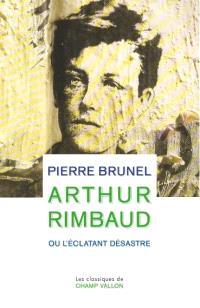 Arthur Rimbaud ou L'éclatant désastre