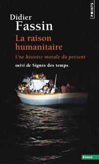 La raison humanitaire : une histoire morale du présent; Suivi de Signes des temps