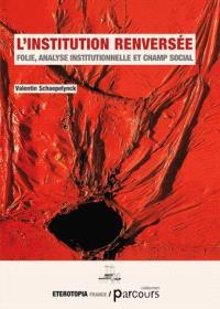 L'institution renversée : folie, analyse institutionnelle et champ social