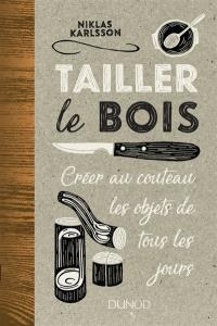 Tailler le bois : créer au couteau les objets de tous les jours
