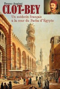 Clot-Bey : un médecin français à la cour du pacha d'Egypte