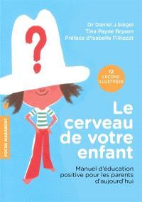 Le cerveau de votre enfant : manuel d'éducation positive pour les parents d'aujourd'hui : 12 leçons illustrées