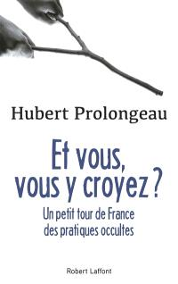 Et vous, vous y croyez ? : un petit tour de France des pratiques occultes