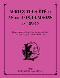 Auriez-vous été un as des conjugaisons en 1893 ? : 120 questions difficiles et charmantes issues des Exercices d'orthographe et de syntaxe de Pierre Larousse