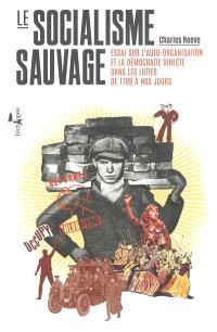 Le socialisme sauvage : essai sur l'auto-organisation et la démocratie directe dans les luttes de 1789 à nos jours