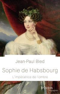 Sophie de Habsbourg : l'impératrice de l'ombre