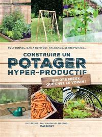 Construire un potager hyper productif : polytunnel, bac à compost, palissage, serre murale... : encore mieux que chez le voisin !