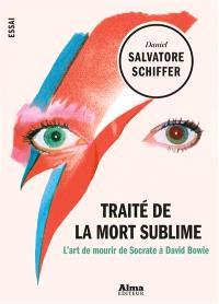 Traité de la mort sublime : l'art de mourir de Socrate à David Bowie