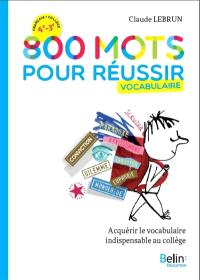 800 mots pour réussir : vocabulaire : acquérir le vocabulaire indispensable au collège