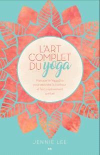 L'art complet du yoga  : pratiquer le Yogasûtra pour atteindre le bonheur et l'accomplissement spirituel