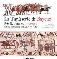 La tapisserie de Bayeux : révélations et mystères d'une broderie du Moyen Age