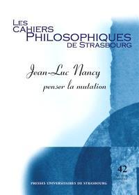 Cahiers philosophiques de Strasbourg (Les). n° 42, Jean-Luc Nancy : penser la mutation