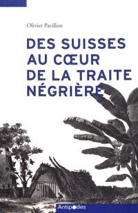 Des Suisses au coeur de la traite négrière : de Marseille à l'Ile de France, d'Amsterdam aux Guyanes (1770-1840)