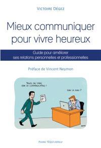 Mieux communiquer pour vivre heureux : guide pour améliorer ses relations personnelles et professionnelles