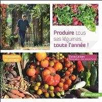 Produire tous ses légumes, toute l'année ! : autonomie au potager