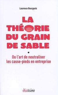 La théorie du grain de sable ou L'art de neutraliser les casse-pieds en entreprise